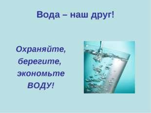 Вода – наш друг! Охраняйте, берегите, экономьте ВОДУ!