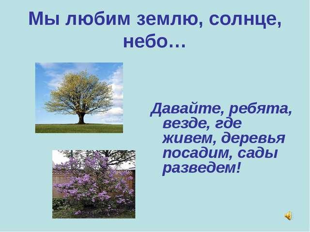 Мы любим землю, солнце, небо… Давайте, ребята, везде, где живем, деревья поса...