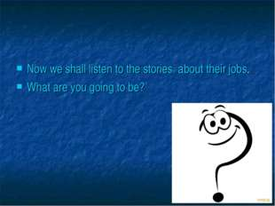 Now we shall listen to the stories about their jobs. What are you going to be?