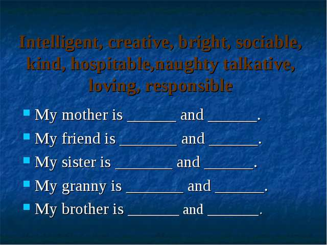 Intelligent, creative, bright, sociable, kind, hospitable,naughty talkative,...