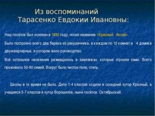 Из воспоминаний Тарасенко Евдокии Ивановны: Наш посёлок был основан в 1932 г