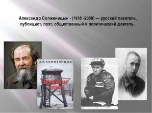 Александр Солженицын - (1918 -2008) — русский писатель, публицист, поэт, обще