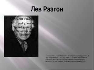 Лев Разгон Родился в г. Горки Могилёвской губернии в семье рабочего. В 1922 г