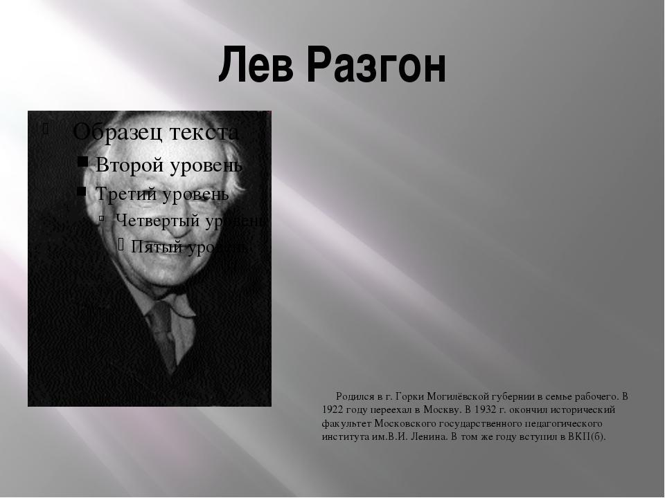 Лев Разгон Родился в г. Горки Могилёвской губернии в семье рабочего. В 1922 г...