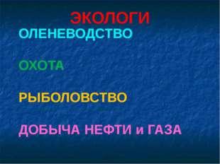 ЭКОЛОГИ ОЛЕНЕВОДСТВО ОХОТА РЫБОЛОВСТВО ДОБЫЧА НЕФТИ и ГАЗА