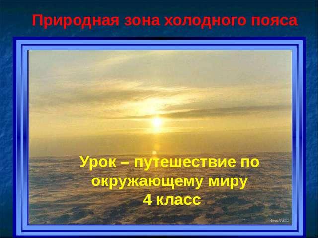 Урок – путешествие по окружающему миру 4 класс Природная зона холодного пояс...