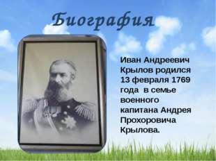 Биография Иван Андреевич Крылов родился 13 февраля 1769 года в семье военног
