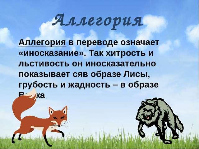 Аллегория Аллегория в переводе означает «иносказание». Так хитрость и льстив...