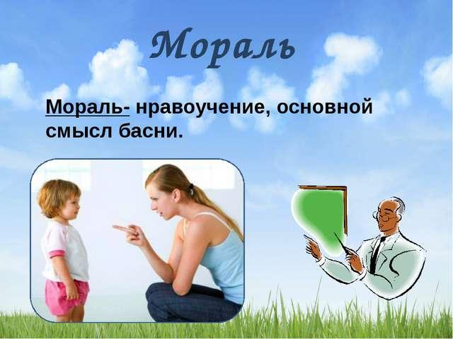 Мораль Мораль- нравоучение, основной смысл басни.