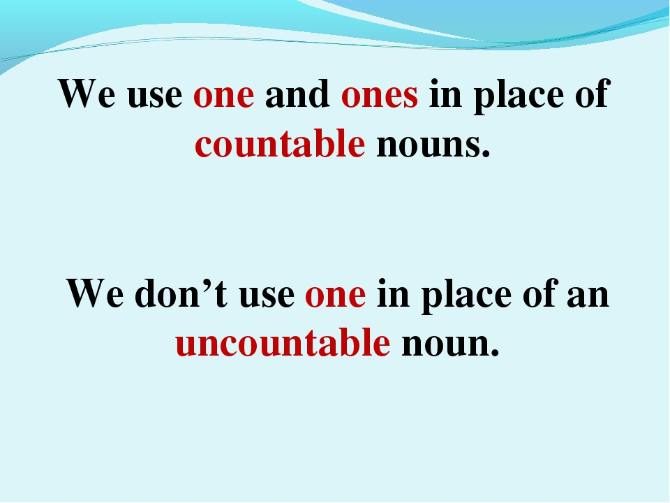 We use one and ones in place of countable nouns. We don't use one in place of...