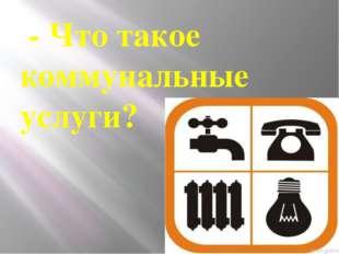 - Что такое коммунальные услуги?