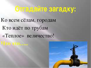 Отгадайте загадку: Ко всем сёлам, городам Кто идёт по трубам «Теплое» величес