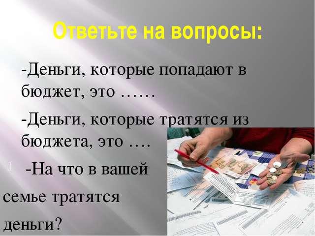 Ответьте на вопросы: -Деньги, которые попадают в бюджет, это …… -Деньги, к...