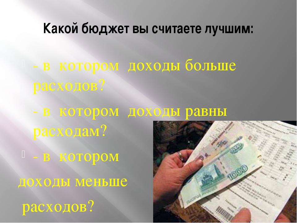 Какой бюджет вы считаете лучшим: - в котором доходы больше расходов? - в кото...