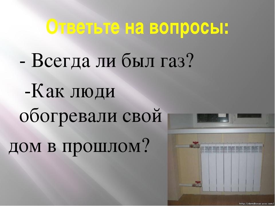 Ответьте на вопросы: - Всегда ли был газ? -Как люди обогревали свой дом в про...