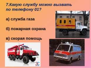 7.Какую службу можно вызвать по телефону 01? а) служба газа б) пожарная охран