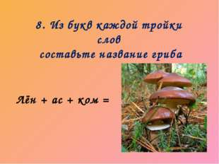 8. Из букв каждой тройки слов составьте название гриба Лён + ас + ком =