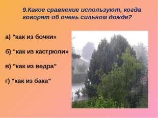 """9.Какое сравнение используют, когда говорят об очень сильном дожде? а) """"как и"""