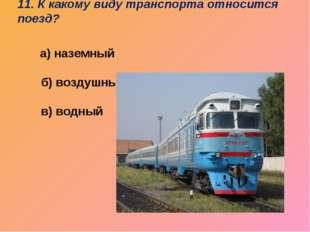 11. К какому виду транспорта относится поезд?   а) наземный б) воздуш