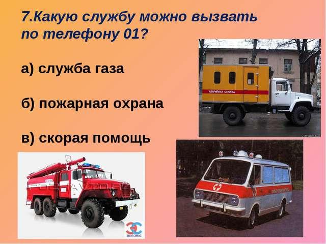7.Какую службу можно вызвать по телефону 01? а) служба газа б) пожарная охран...
