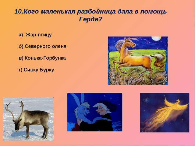 Жар-птицу б) Северного оленя в) Конька-Горбунка г) Сивку Бурку 10.Кого малень...