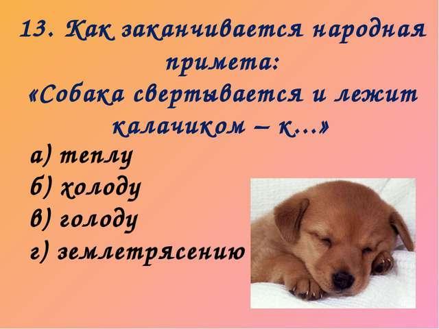 13. Как заканчивается народная примета: «Собака свертывается и лежит калачико...