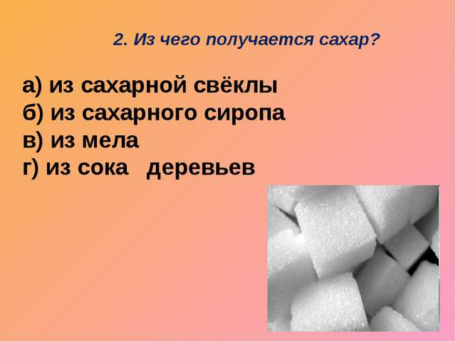 а) из сахарной свёклы б) из сахарного сиропа в) из мела г) из сока деревьев...