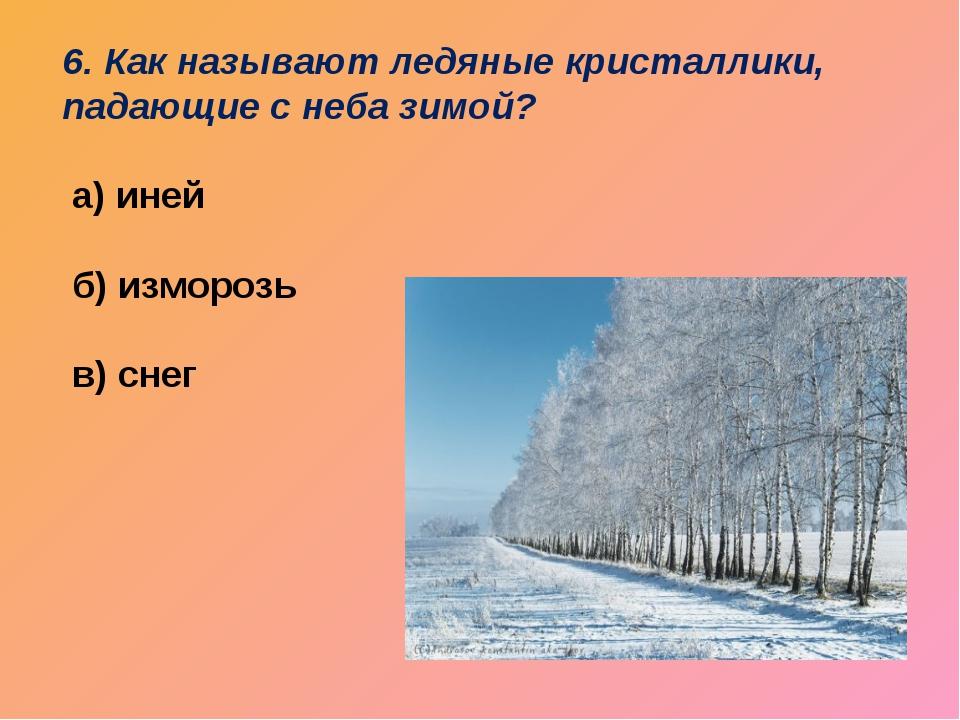 6. Как называют ледяные кристаллики, падающие с неба зимой? а) иней б) измо...