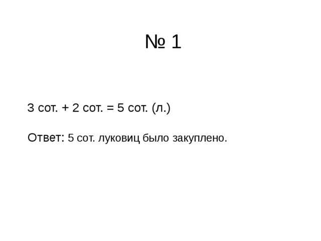 3 сот. + 2 сот. = 5 сот. (л.) Ответ: 5 сот. луковиц было закуплено. № 1