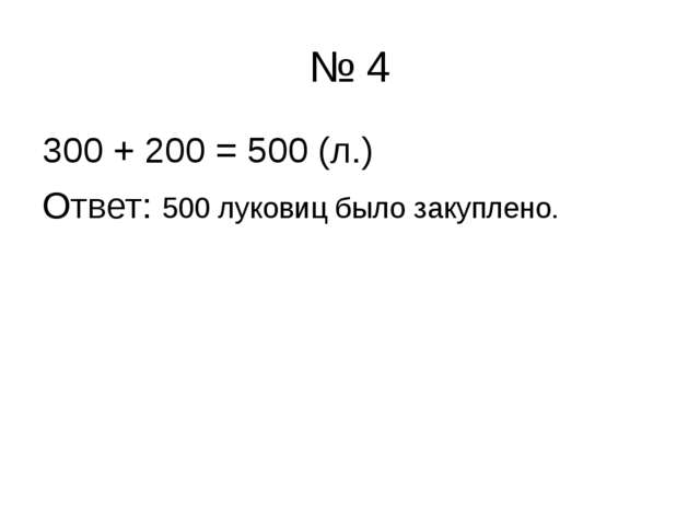 № 4 300 + 200 = 500 (л.) Ответ: 500 луковиц было закуплено.