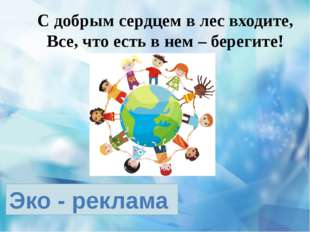 Эко - реклама С добрым сердцем в лес входите, Все, что есть в нем – берегите!