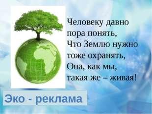 Эко - реклама Человеку давно пора понять, Что Землю нужно тоже охранять, Она