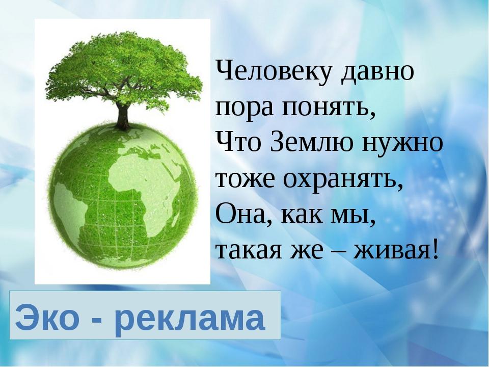 Эко - реклама Человеку давно пора понять, Что Землю нужно тоже охранять, Она...