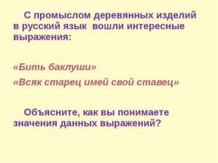 С промыслом деревянных изделий в русский язык вошли интересные выражения: «Б