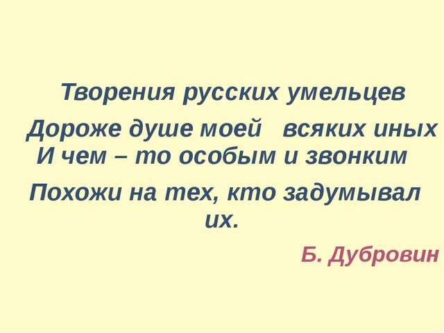Творения русских умельцев Дороже душе моей всяких иных И чем – то особым и з...