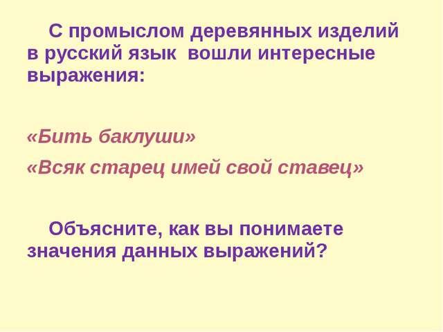 С промыслом деревянных изделий в русский язык вошли интересные выражения: «Б...