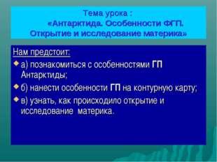 Тема урока : «Антарктида. Особенности ФГП. Открытие и исследование материка»
