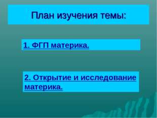 План изучения темы: 1. ФГП материка. 2. Открытие и исследование материка.
