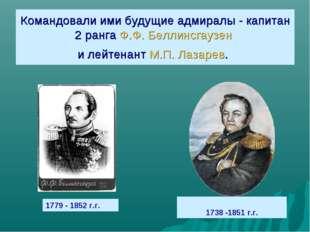 Командовали ими будущие адмиралы - капитан 2 ранга Ф.Ф. Беллинсгаузен и лейте