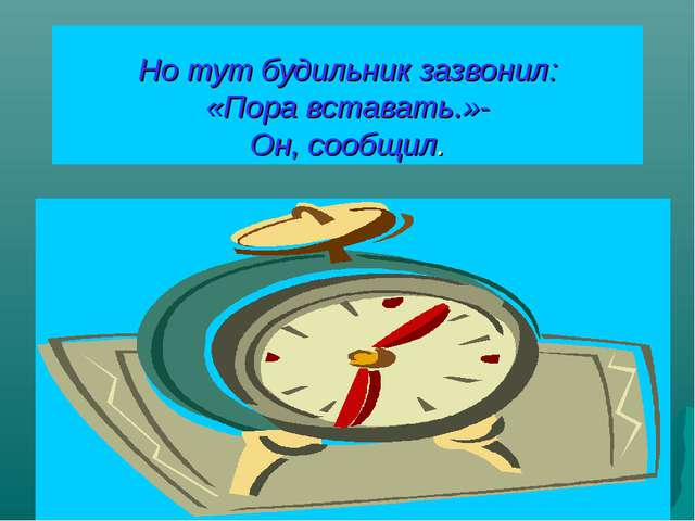 Но тут будильник зазвонил: «Пора вставать.»- Он, сообщил.