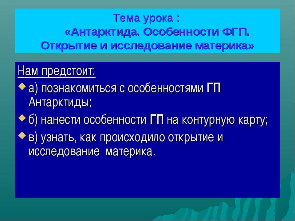 Тема урока : «Антарктида. Особенности ФГП. Открытие и исследование материка»...