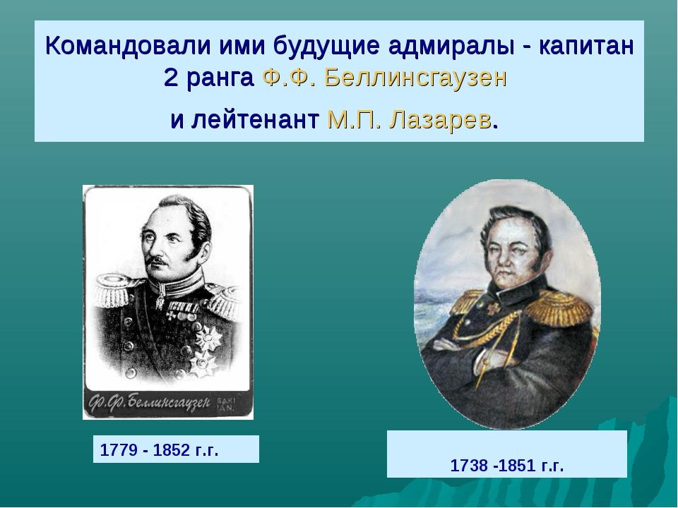 Командовали ими будущие адмиралы - капитан 2 ранга Ф.Ф. Беллинсгаузен и лейте...