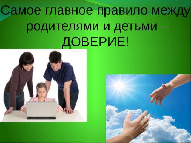 Самое главное правило между родителями и детьми –ДОВЕРИЕ!