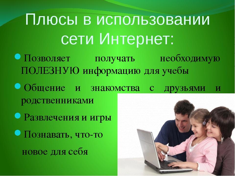 Плюсы в использовании сети Интернет: Позволяет получать необходимую ПОЛЕЗНУЮ...