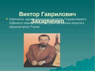 Виктор Гаврилович Захарченко  Композитор, художественный руководитель Госуд