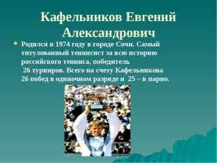 Кафельников Евгений Александрович Родился в 1974 году в городе Сочи. Самый ти