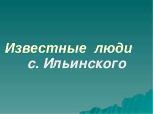 Известные люди с. Ильинского