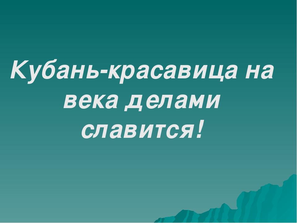 Кубань-красавица на века делами славится!