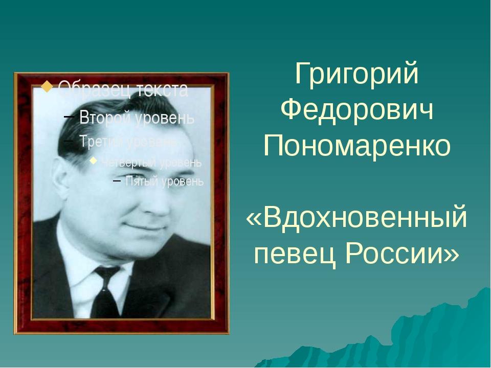 Григорий Федорович Пономаренко «Вдохновенный певец России»