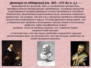 Демокри́т Абдерский (ок. 460—370 до н. э.) —— древнегреческий философ, один и